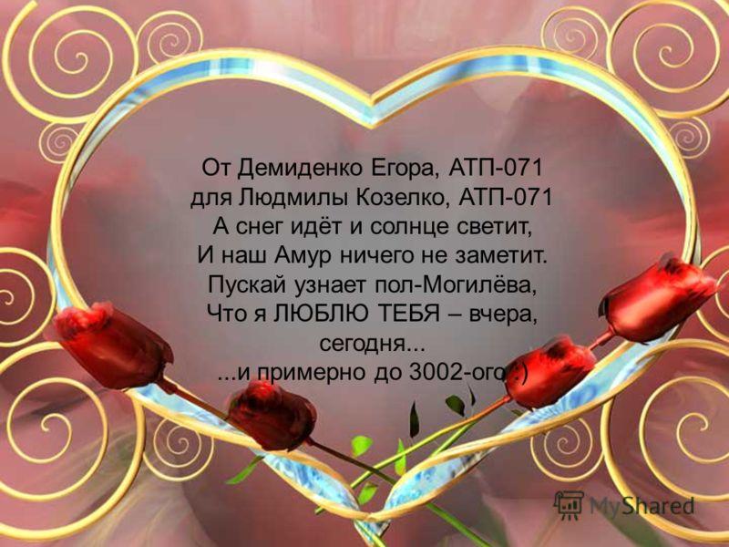 От Демиденко Егора, АТП-071 для Людмилы Козелко, АТП-071 А снег идёт и солнце светит, И наш Амур ничего не заметит. Пускай узнает пол-Могилёва, Что я ЛЮБЛЮ ТЕБЯ – вчера, сегодня......и примерно до 3002-ого :)