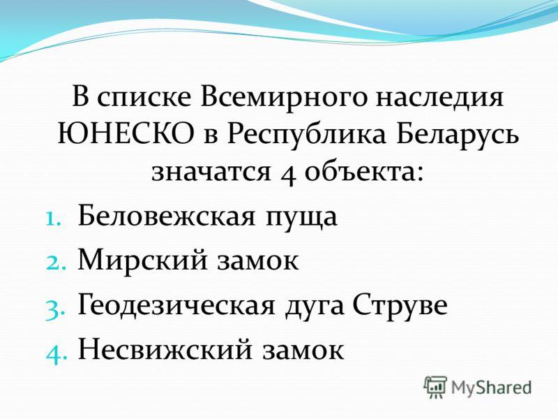 В списке Всемирного наследия ЮНЕСКО в Республика Беларусь значатся 4 объекта: 1. Беловежская пуща 2. Мирский замок 3. Геодезическая дуга Струве 4. Несвижский замок