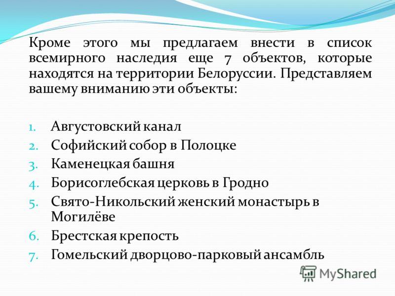 Кроме этого мы предлагаем внести в список всемирного наследия еще 7 объектов, которые находятся на территории Белоруссии. Представляем вашему вниманию эти объекты: 1. Августовский канал 2. Софийский собор в Полоцке 3. Каменецкая башня 4. Борисоглебск