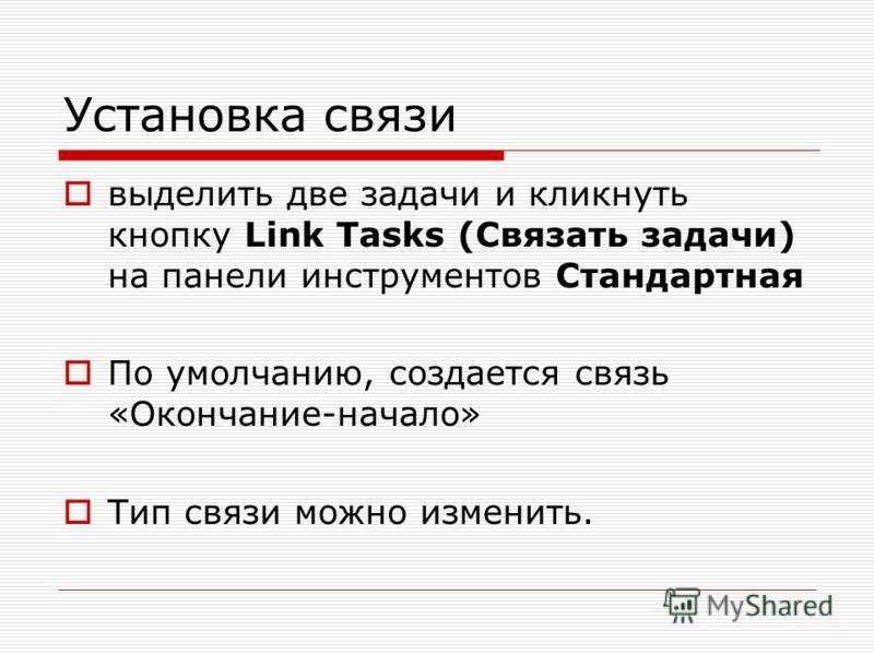 Установка связи выделить две задачи и кликнуть кнопку Link Tasks (Связать задачи) на панели инструментов Стандартная По умолчанию, создается связь «Окончание-начало» Тип связи можно изменить.