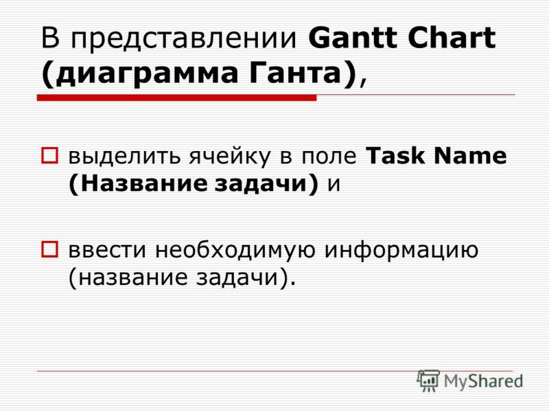 В представлении Gantt Chart (диаграмма Ганта), выделить ячейку в поле Task Name (Название задачи) и ввести необходимую информацию (название задачи).