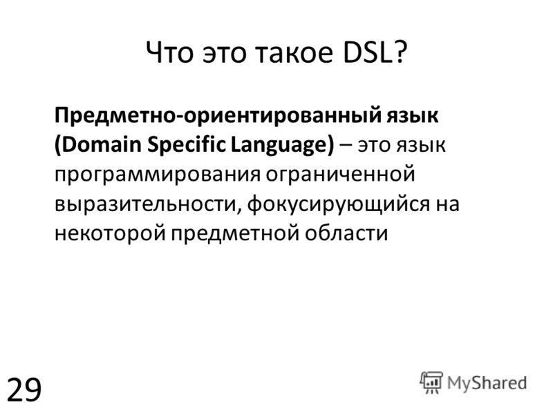 Что это такое DSL? Предметно-ориентированный язык (Domain Specific Language) – это язык программирования ограниченной выразительности, фокусирующийся на некоторой предметной области 29