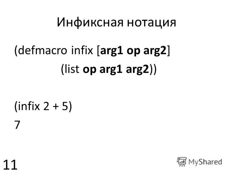 Инфиксная нотация 11 (defmacro infix [arg1 op arg2] (list op arg1 arg2)) (infix 2 + 5) 7