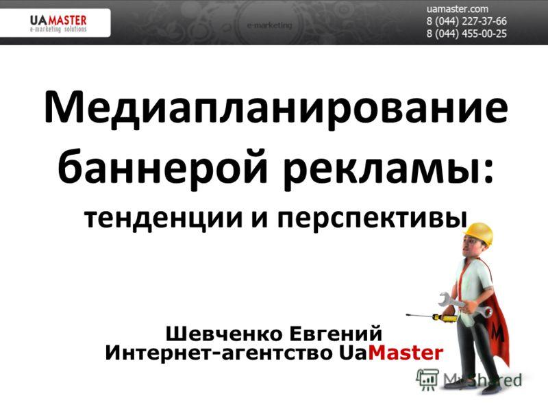 Медиапланирование баннерой рекламы: тенденции и перспективы Шевченко Евгений Интернет-агентство UaMaster