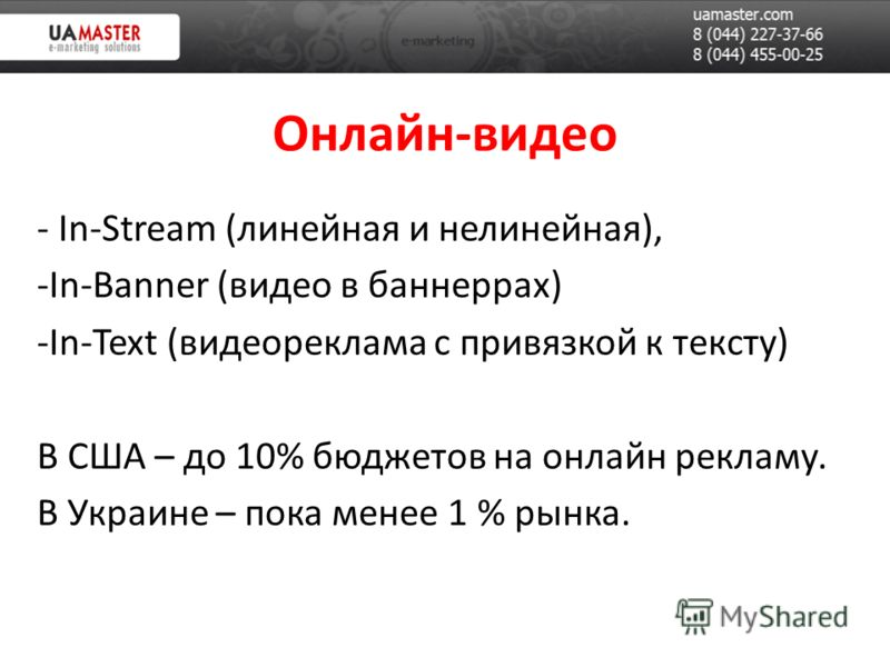 Онлайн-видео - In-Stream (линейная и нелинейная), -In-Banner (видео в баннеррах) -In-Text (видеореклама с привязкой к тексту) В США – до 10% бюджетов на онлайн рекламу. В Украине – пока менее 1 % рынка.