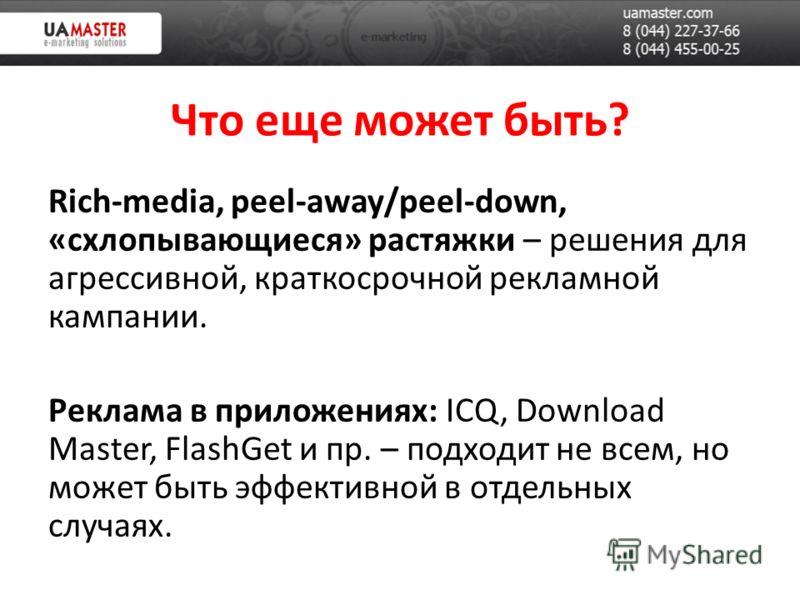 Что еще может быть? Rich-media, peel-away/peel-down, «схлопывающиеся» растяжки – решения для агрессивной, краткосрочной рекламной кампании. Реклама в приложениях: ICQ, Download Master, FlashGet и пр. – подходит не всем, но может быть эффективной в от