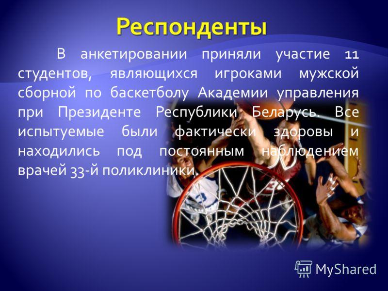 В анкетировании приняли участие 11 студентов, являющихся игроками мужской сборной по баскетболу Академии управления при Президенте Республики Беларусь. Все испытуемые были фактически здоровы и находились под постоянным наблюдением врачей 33-й поликли