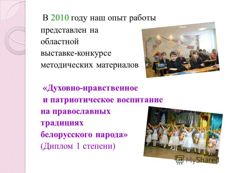 В 2010 году наш опыт работы представлен на областной выставке-конкурсе методических материалов «Духовно-нравственное и патриотическое воспитание на православных традициях белорусского народа» (Диплом 1 степени)