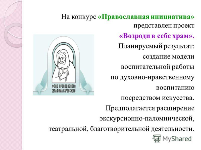 На конкурс «Православная инициатива» представлен проект «Возроди в себе храм». Планируемый результат: создание модели воспитательной работы по духовно-нравственному воспитанию посредством искусства. Предполагается расширение экскурсионно-паломническо