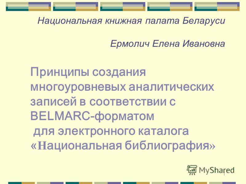 1 Национальная книжная палата Беларуси Ермолич Елена Ивановна Принципы создания многоуровневых аналитических записей в соответствии с BELMARC-форматом для электронного каталога « Н ациональная библиография »