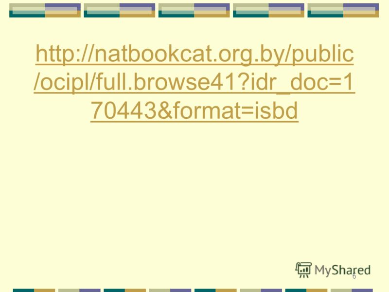 6 http://natbookcat.org.by/public /ocipl/full.browse41?idr_doc=1 70443&format=isbd