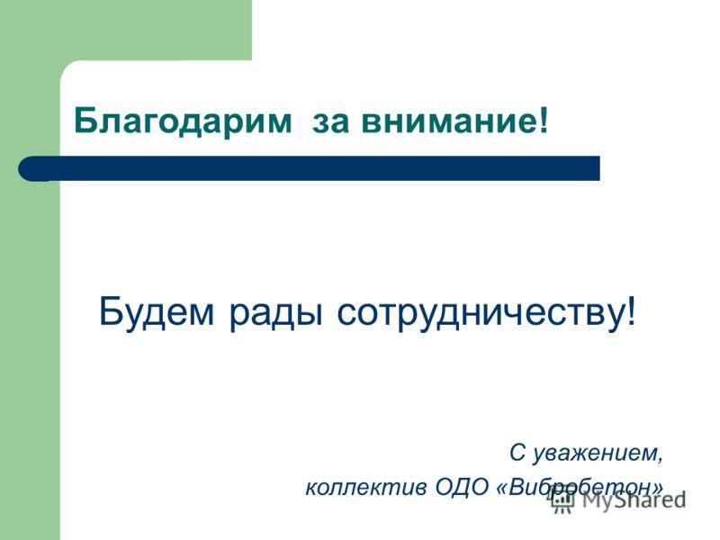Благодарим за внимание! Будем рады сотрудничеству! С уважением, коллектив ОДО «Вибробетон»