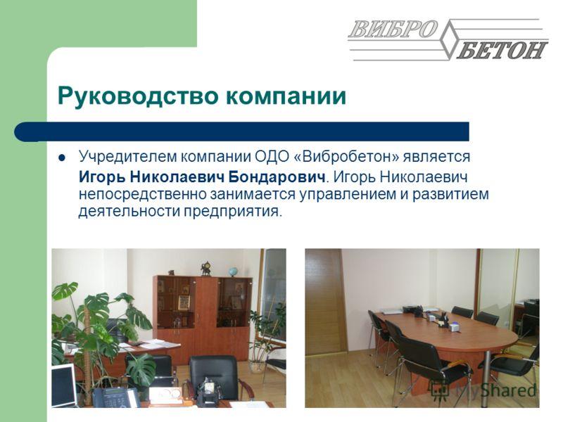 Руководство компании Учредителем компании ОДО «Вибробетон» является Игорь Николаевич Бондарович. Игорь Николаевич непосредственно занимается управлением и развитием деятельности предприятия.