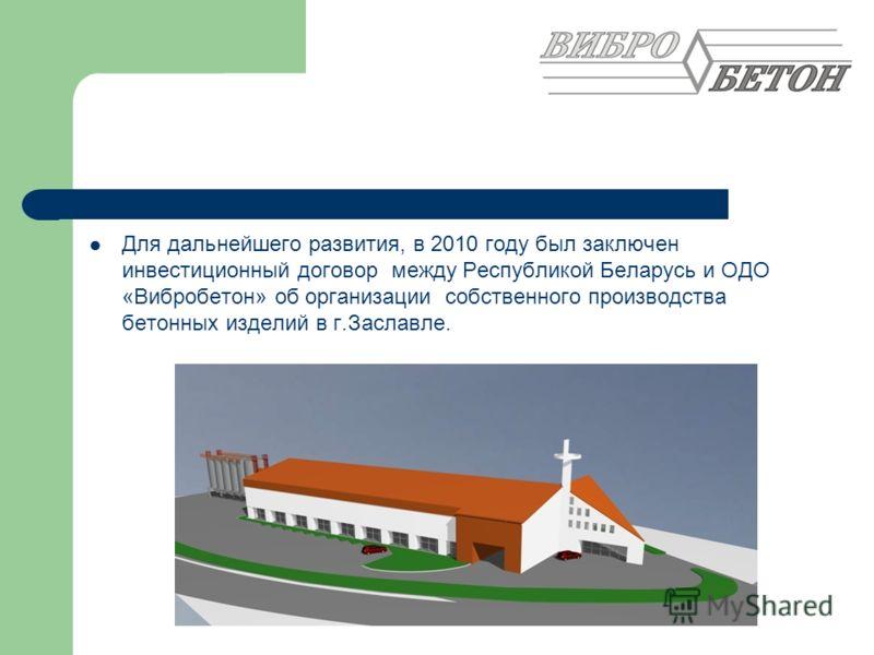 Для дальнейшего развития, в 2010 году был заключен инвестиционный договор между Республикой Беларусь и ОДО «Вибробетон» об организации собственного производства бетонных изделий в г.Заславле.
