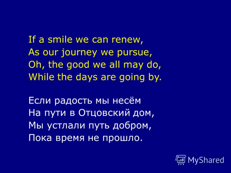 If a smile we can renew, As our journey we pursue, Oh, the good we all may do, While the days are going by. Если радость мы несём На пути в Отцовский дом, Мы устлали путь добром, Пока время не прошло.