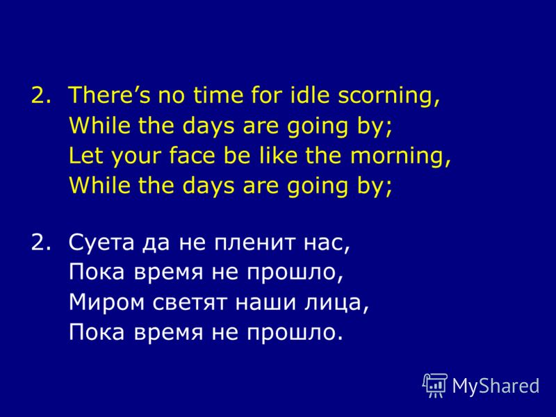 2.Theres no time for idle scorning, While the days are going by; Let your face be like the morning, While the days are going by; 2.Суета да не пленит нас, Пока время не прошло, Миром светят наши лица, Пока время не прошло.