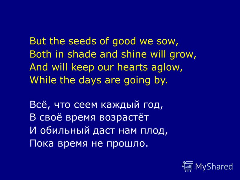 But the seeds of good we sow, Both in shade and shine will grow, And will keep our hearts aglow, While the days are going by. Всё, что сеем каждый год, В своё время возрастёт И обильный даст нам плод, Пока время не прошло.