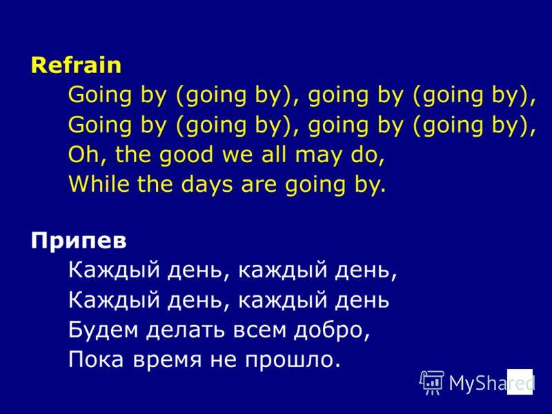 Refrain Going by (going by), going by (going by), Oh, the good we all may do, While the days are going by. Припев Каждый день, каждый день, Каждый день, каждый день Будем делать всем добро, Пока время не прошло.