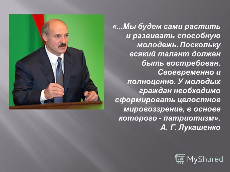 «...Мы будем сами растить и развивать способную молодежь. Поскольку всякий талант должен быть востребован. Своевременно и полноценно. У молодых граждан необходимо сформировать целостное мировоззрение, в основе которого - патриотизм». А. Г. Лукашенко
