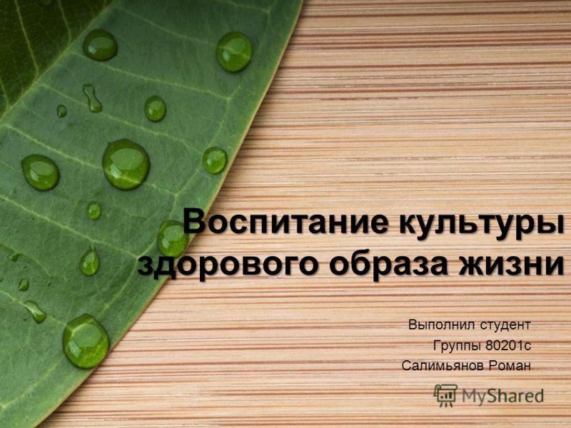 Воспитание культуры здорового образа жизни Выполнил студент Группы 80201с Салимьянов Роман
