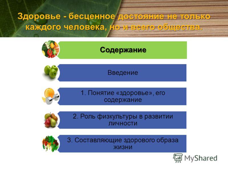 Здоровье - бесценное достояние не только каждого человека, но и всего общества. Содержание Введение 1. Понятие «здоровье», его содержание 2. Роль физкультуры в развитии личности 3. Составляющие здорового образа жизни