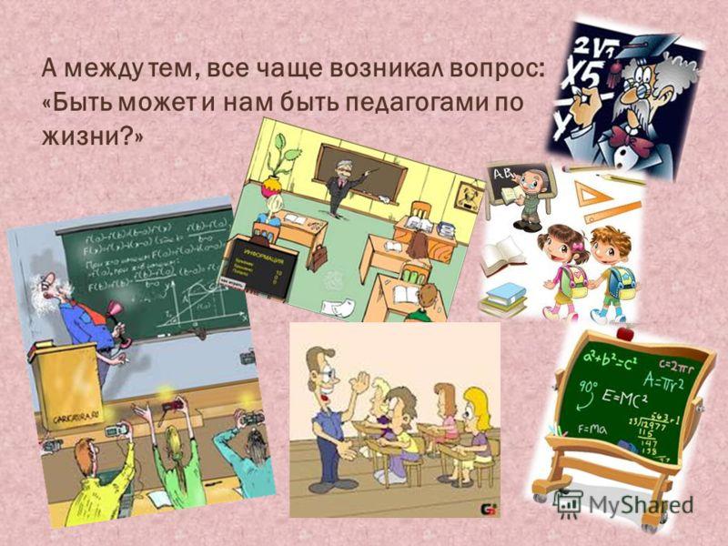 А между тем, все чаще возникал вопрос: «Быть может и нам быть педагогами по жизни?»