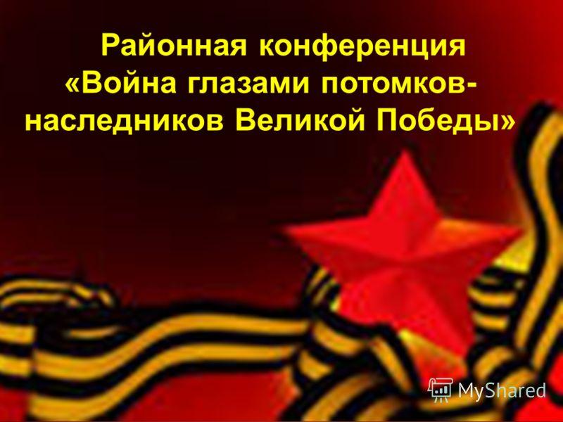 Районная конференция «Война глазами потомков- наследников Великой Победы»