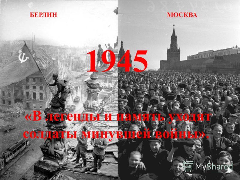 БЕРЛИН МОСКВА 1945 «В легенды и память уходят солдаты минувшей войны».