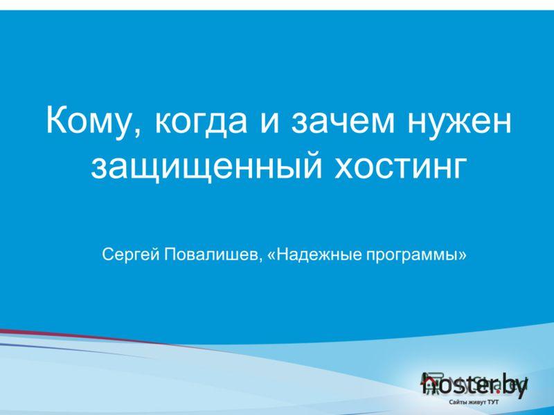 Кому, когда и зачем нужен защищенный хостинг Сергей Повалишев, «Надежные программы»
