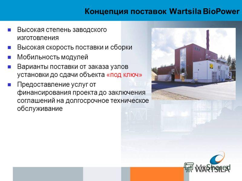 Концепция поставок Wartsila BioPower Высокая степень заводского изготовления Высокая скорость поставки и сборки Мобильность модулей Варианты поставки от заказа узлов установки до сдачи объекта «под ключ» Предоставление услуг от финансирования проекта