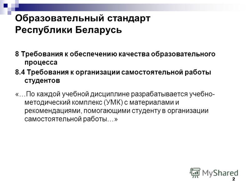 2 Образовательный стандарт Республики Беларусь 8 Требования к обеспечению качества образовательного процесса 8.4 Требования к организации самостоятельной работы студентов «…По каждой учебной дисциплине разрабатывается учебно- методический комплекс (У