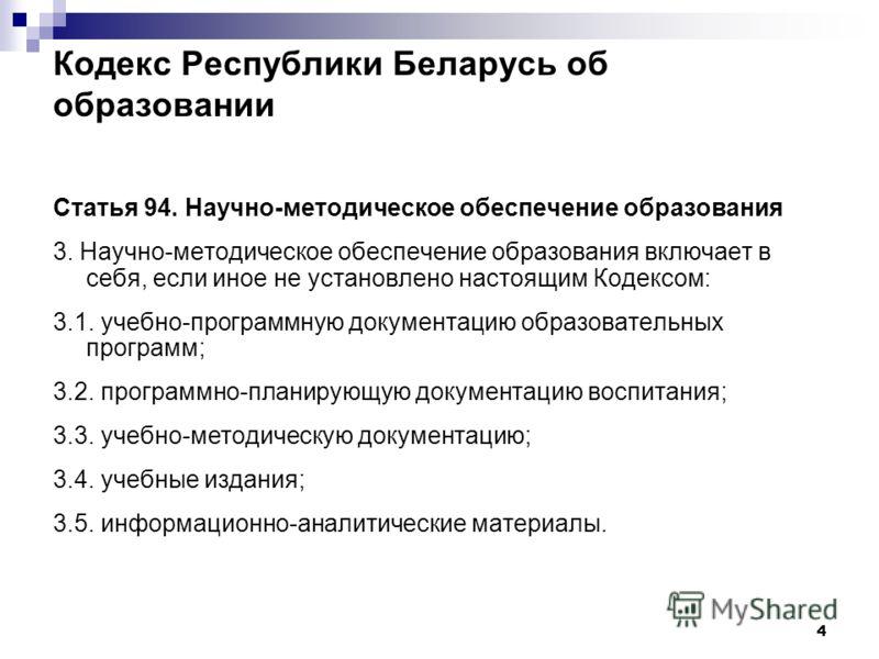 4 Кодекс Республики Беларусь об образовании Статья 94. Научно-методическое обеспечение образования 3. Научно-методическое обеспечение образования включает в себя, если иное не установлено настоящим Кодексом: 3.1. учебно-программную документацию образ