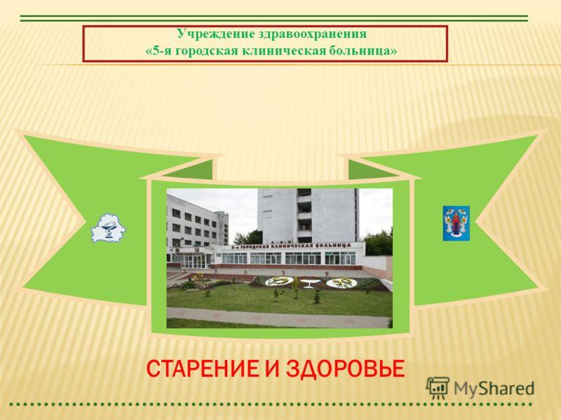 Учреждение здравоохранения «5-я городская клиническая больница» СТАРЕНИЕ И ЗДОРОВЬЕ