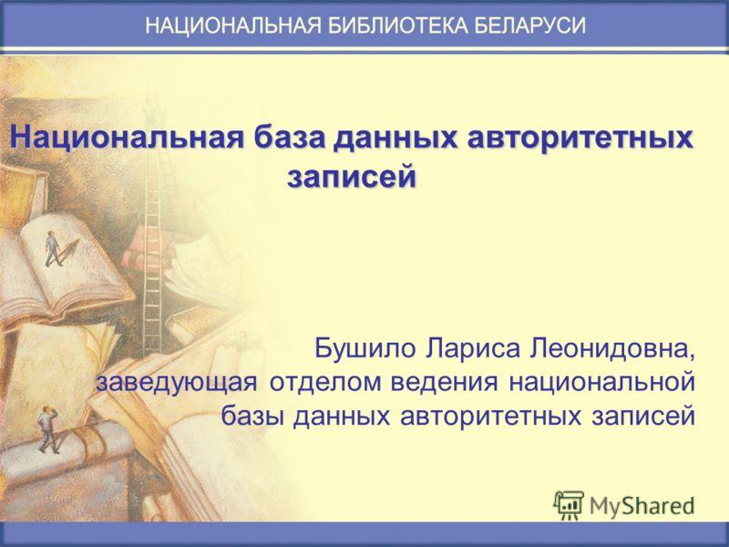 Национальная база данных авторитетных записей Бушило Лариса Леонидовна, заведующая отделом ведения национальной базы данных авторитетных записей