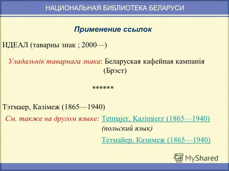 Применение ссылок ИДЕАЛ (таварны знак ; 2000) Уладальнік таварнага знака: Беларуская кафейная кампанія (Брэст) ****** Тэтмаер, Казімеж (18651940) См. также на другом языке: Tetmajer, Kazimierz (18651940)Tetmajer, Kazimierz (18651940) (польский язык)