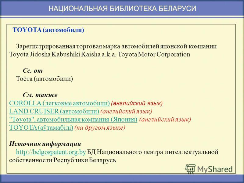 TOYOTA (автомобили) Зарегистрированная торговая марка автомобилей японской компании Toyota Jidosha Kabushiki Kaisha a.k.a. Toyota Motor Corporation Сс. от Тоёта (автомобили) См. также COROLLA (легковые автомобили) (английский язык) COROLLA (легковые