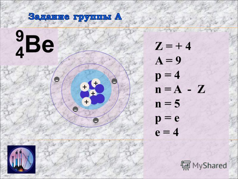 4 Ве 9 + - - - Z = + 4 A = 9 p = 4 n = A - Z n = 5 p = e e = 4 + + - +