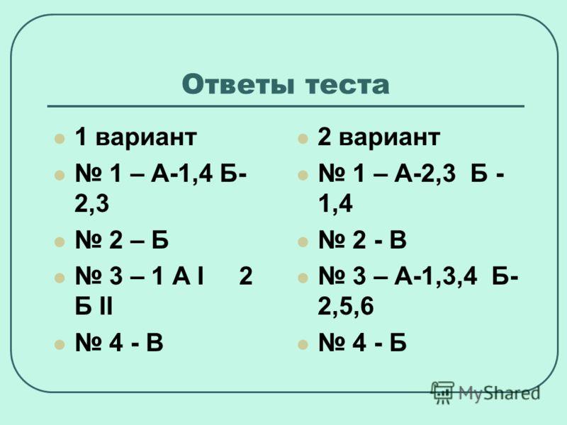 Ответы теста 1 вариант 1 – А-1,4 Б- 2,3 2 – Б 3 – 1 А I 2 Б II 4 - В 2 вариант 1 – А-2,3 Б - 1,4 2 - В 3 – А-1,3,4 Б- 2,5,6 4 - Б