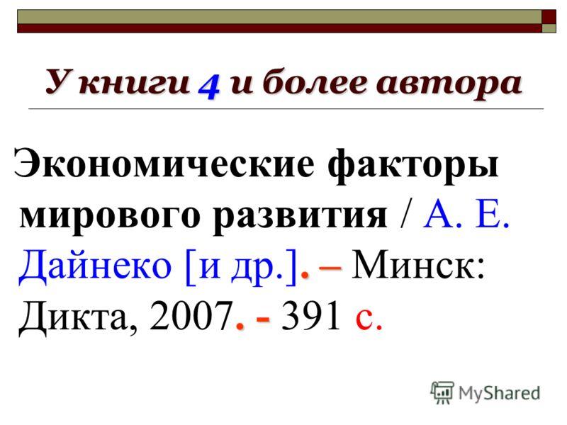 У книги 4 и более автора.–. - Экономические факторы мирового развития / А. Е. Дайнеко [и др.]. – Минск: Дикта, 2007. - 391 с.