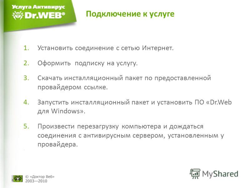 Подключение к услуге 1.Установить соединение с сетью Интернет. 2.Оформить подписку на услугу. 3.Скачать инсталляционный пакет по предоставленной провайдером ссылке. 4.Запустить инсталляционный пакет и установить ПО «Dr.Web для Windows». 5.Произвести