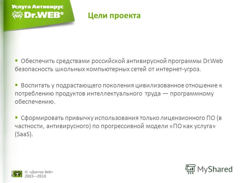 Цели проекта Обеспечить средствами российской антивирусной программы Dr.Web безопасность школьных компьютерных сетей от интернет-угроз. Воспитать у подрастающего поколения цивилизованное отношение к потреблению продуктов интеллектуального труда прогр