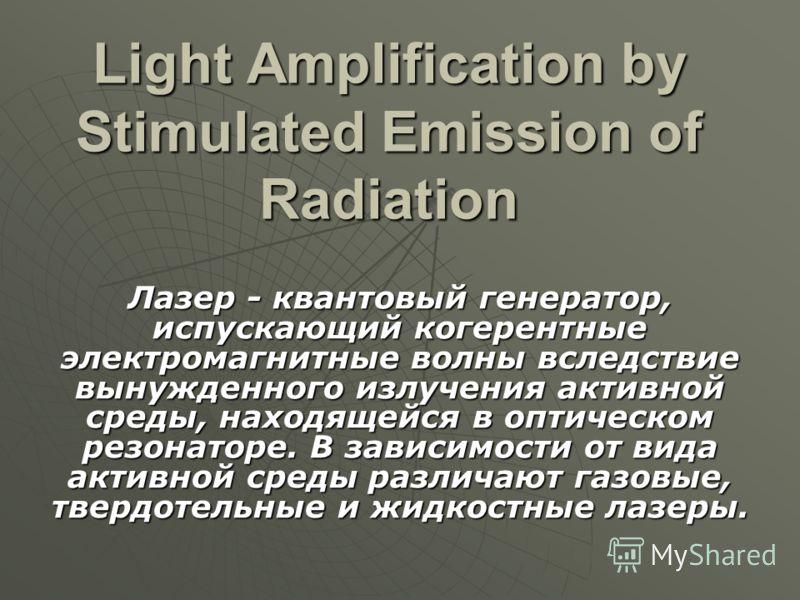 Light Amplification by Stimulated Emission of Radiation Лазер - квантовый генератор, испускающий когерентные электромагнитные волны вследствие вынужденного излучения активной среды, находящейся в оптическом резонаторе. В зависимости от вида активной