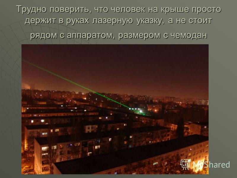 Трудно поверить, что человек на крыше просто держит в руках лазерную указку, а не стоит рядом с аппаратом, размером с чемодан