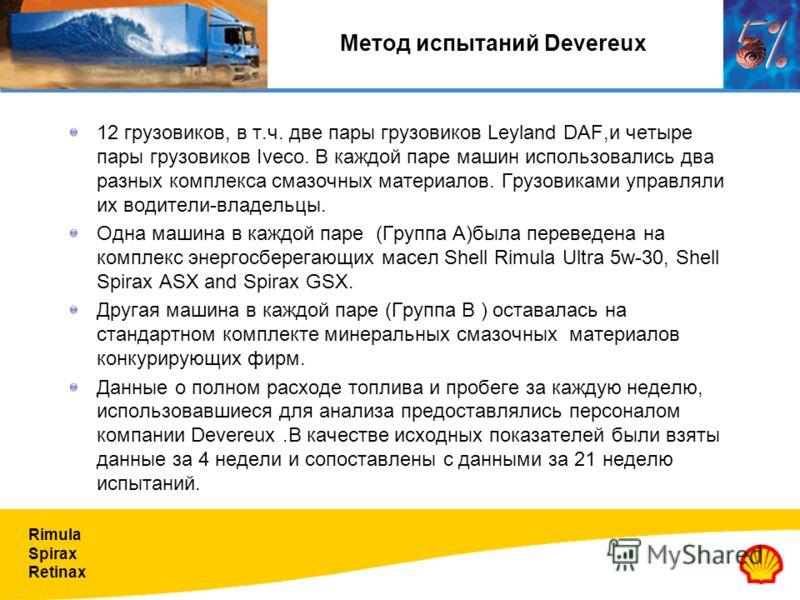Rimula Spirax Retinax Метод испытаний Devereux 12 грузовиков, в т.ч. две пары грузовиков Leyland DAF,и четыре пары грузовиков Iveco. В каждой паре машин использовались два разных комплекса смазочных материалов. Грузовиками управляли их водители-владе