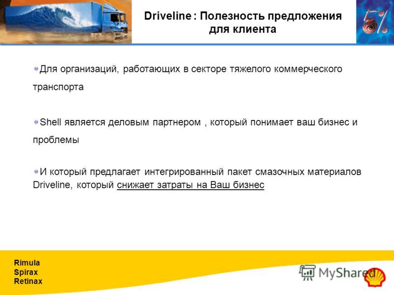 Rimula Spirax Retinax Driveline : Полезность предложения для клиента Для организаций, работающих в секторе тяжелого коммерческого транспорта Shell является деловым партнером, который понимает ваш бизнес и проблемы И который предлагает интегрированный