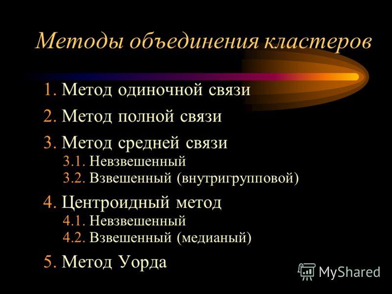 Методы объединения кластеров 1. Метод одиночной связи 2. Метод полной связи 3. Метод средней связи 3.1. Невзвешенный 3.2. Взвешенный (внутригрупповой) 4. Центроидный метод 4.1. Невзвешенный 4.2. Взвешенный (медианый) 5. Метод Уорда