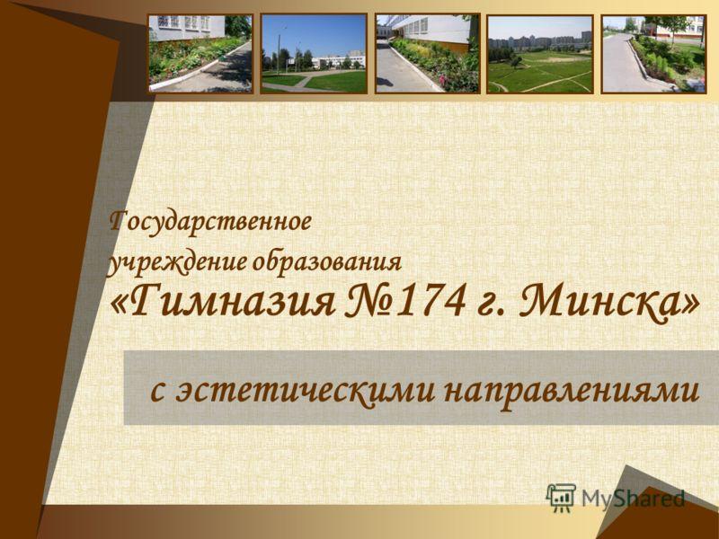 Государственное учреждение образования «Гимназия 174 г. Минска» с эстетическими направлениями