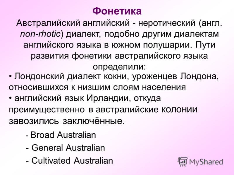 Фонетика Австралийский английский - неротический (англ. non-rhotic) диалект, подобно другим диалектам английского языка в южном полушарии. Пути развития фонетики австралийского языка определили: Лондонский диалект кокни, уроженцев Лондона, относивших