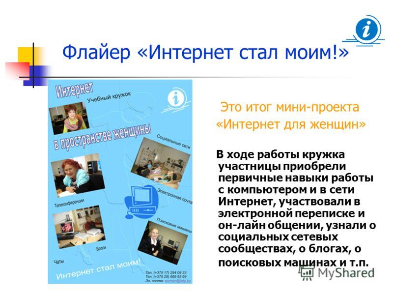 Флайер «Интернет стал моим!» Это итог мини-проекта «Интернет для женщин» В ходе работы кружка участницы приобрели первичные навыки работы с компьютером и в сети Интернет, участвовали в электронной переписке и он-лайн общении, узнали о социальных сете