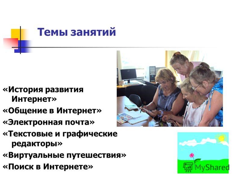 «История развития Интернет» «Общение в Интернет» «Электронная почта» «Текстовые и графические редакторы» «Виртуальные путешествия» «Поиск в Интернете» Темы занятий